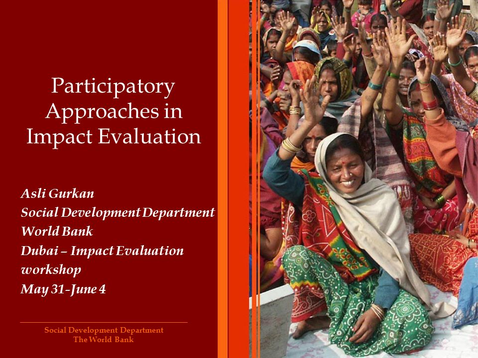 Social Development Department The World Bank Participatory Approaches in Impact Evaluation Asli Gurkan Social Development Department World Bank Dubai