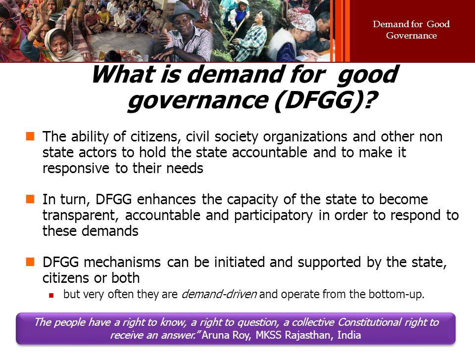 Demand for Good Governance What is demand for good governance (DFGG)? The ability of citizens, civil society organizations and other non state actors