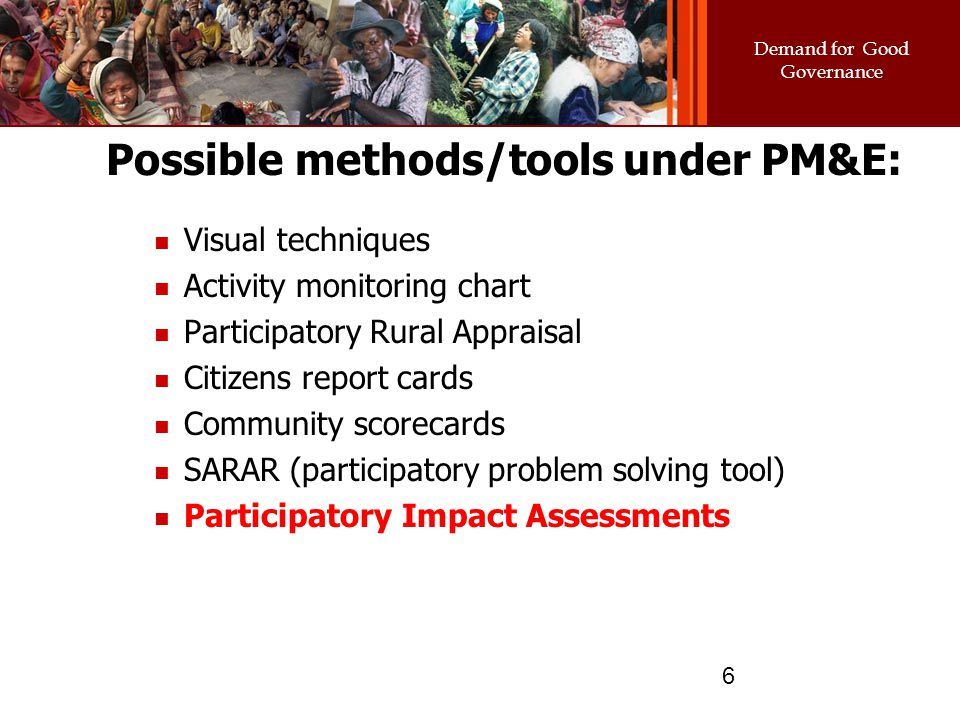 Demand for Good Governance 6 Possible methods/tools under PM&E: Visual techniques Activity monitoring chart Participatory Rural Appraisal Citizens rep