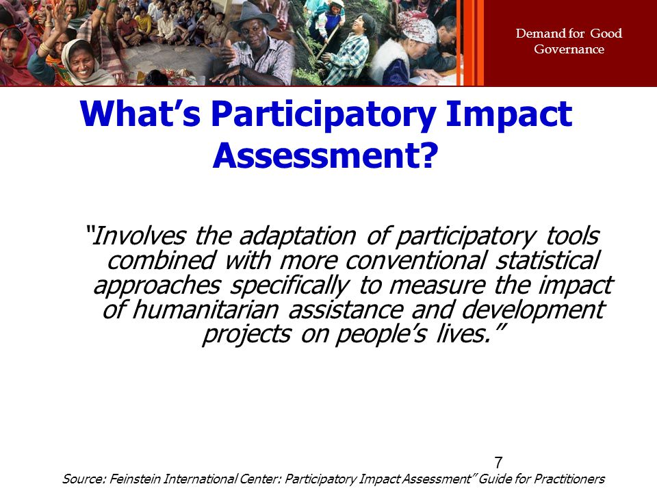 "Demand for Good Governance 7 What's Participatory Impact Assessment? ""Involves the adaptation of participatory tools combined with more conventional s"