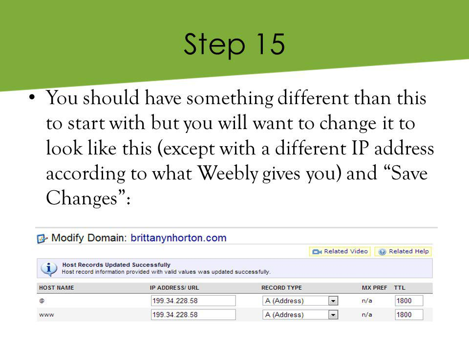 Step 15 You should have something different than this to start with but you will want to change it to look like this (except with a different IP address according to what Weebly gives you) and Save Changes :
