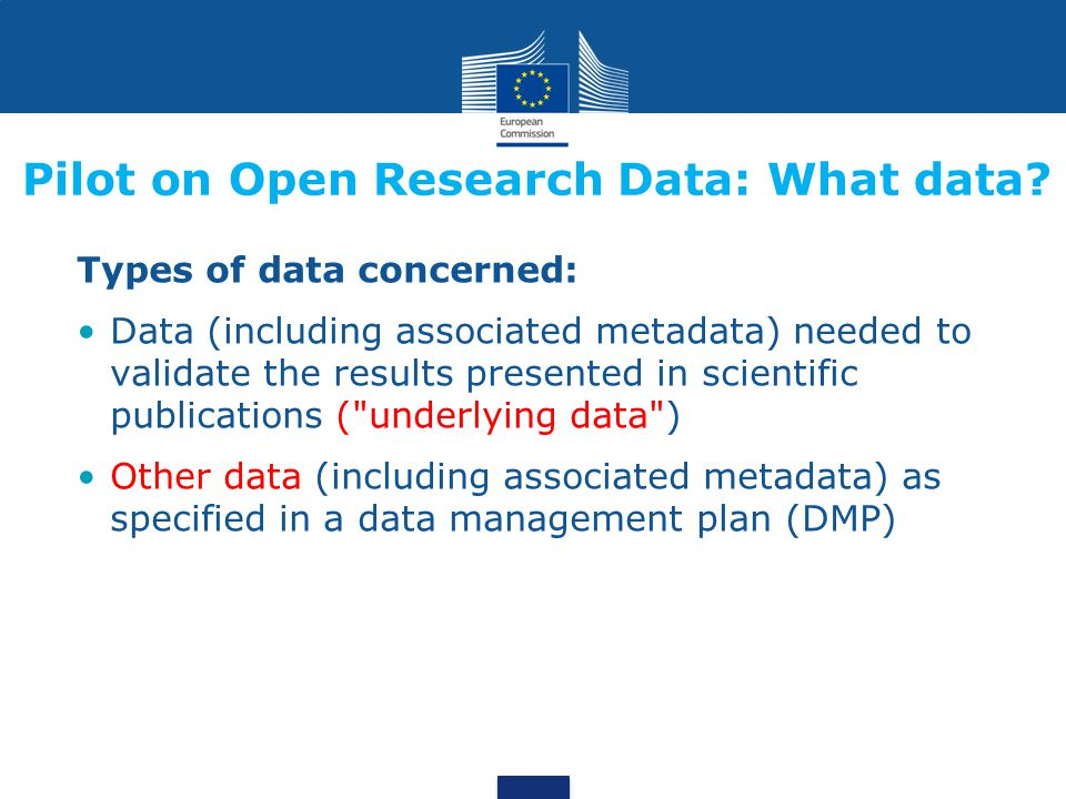 Types of data concerned: Data (including associated metadata) needed to validate the results presented in scientific publications ( underlying data ) Other data (including associated metadata) as specified in a data management plan (DMP) Pilot on Open Research Data: What data