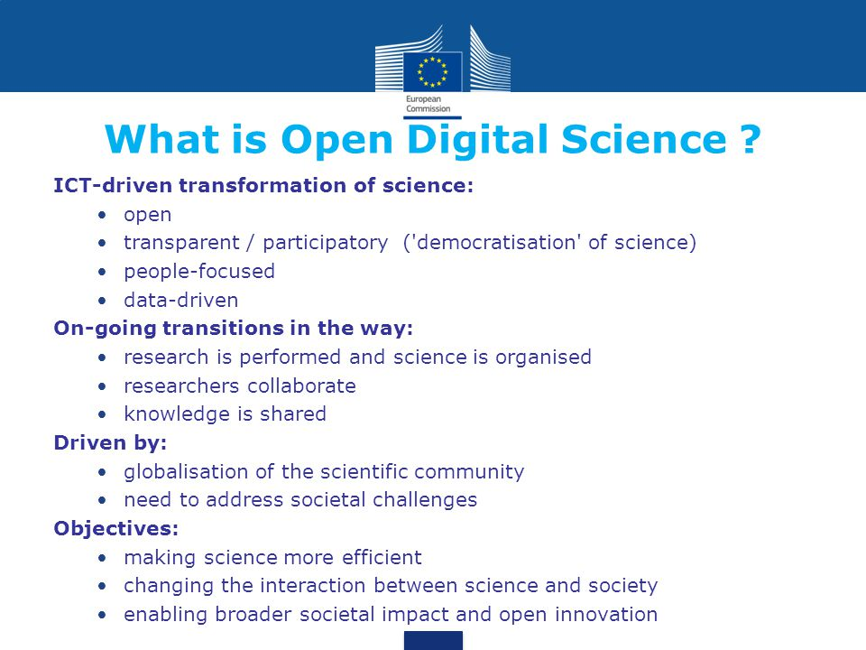 ICT-driven transformation of science: open transparent / participatory ( democratisation of science) people-focused data-driven On-going transitions in the way: research is performed and science is organised researchers collaborate knowledge is shared Driven by: globalisation of the scientific community need to address societal challenges Objectives: making science more efficient changing the interaction between science and society enabling broader societal impact and open innovation What is Open Digital Science