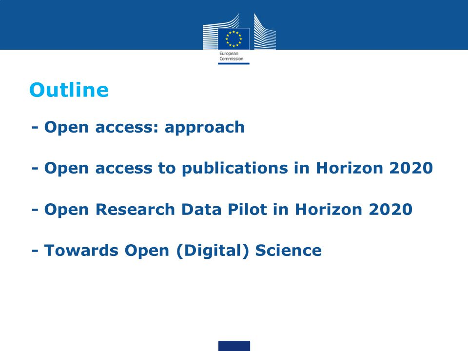 - Open access: approach - Open access to publications in Horizon 2020 - Open Research Data Pilot in Horizon 2020 - Towards Open (Digital) Science Outline