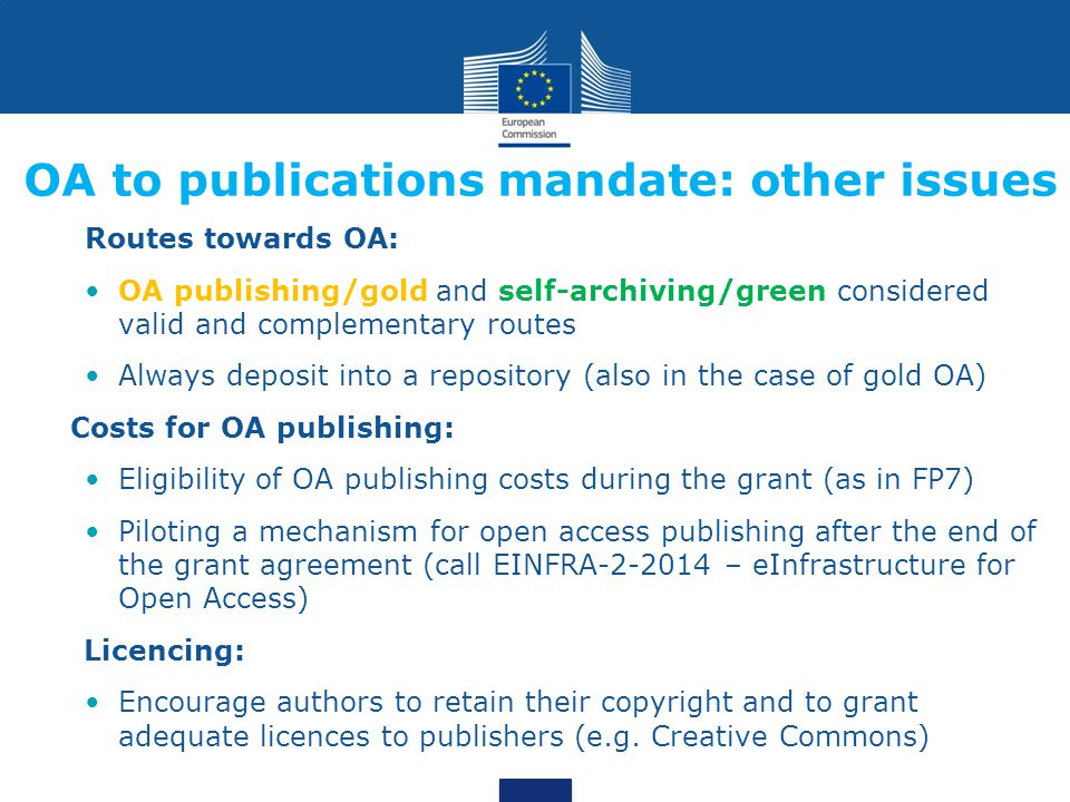 Routes towards OA: OA publishing/gold and self-archiving/green considered valid and complementary routes Always deposit into a repository (also in the case of gold OA) Costs for OA publishing: Eligibility of OA publishing costs during the grant (as in FP7) Piloting a mechanism for open access publishing after the end of the grant agreement (call EINFRA-2-2014 – eInfrastructure for Open Access) Licencing: Encourage authors to retain their copyright and to grant adequate licences to publishers (e.g.