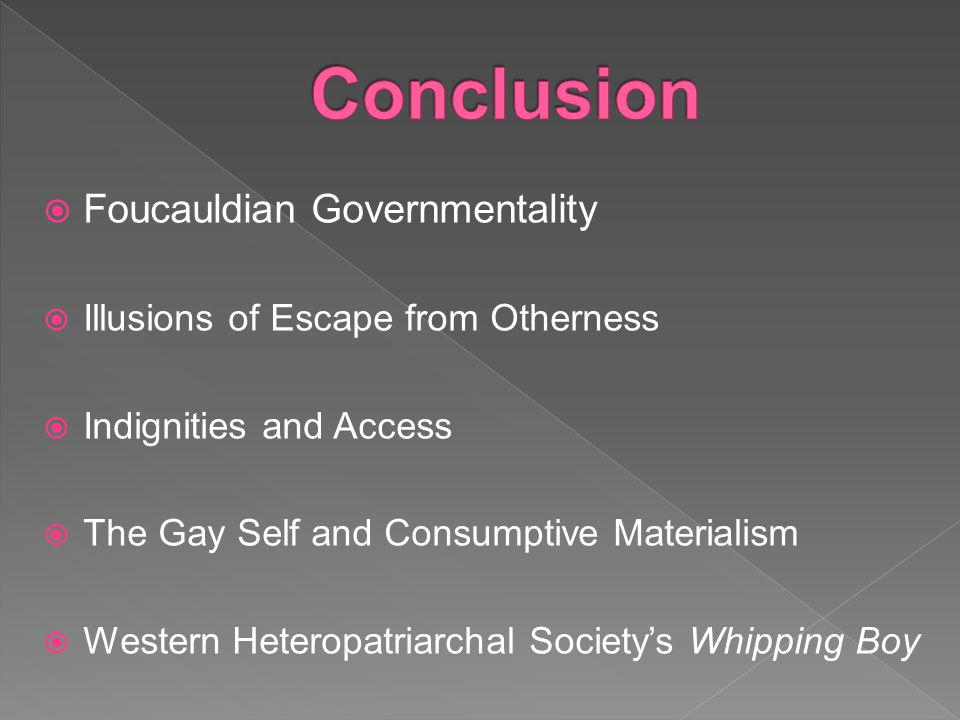  Foucauldian Governmentality  Illusions of Escape from Otherness  Indignities and Access  The Gay Self and Consumptive Materialism  Western Heteropatriarchal Society's Whipping Boy