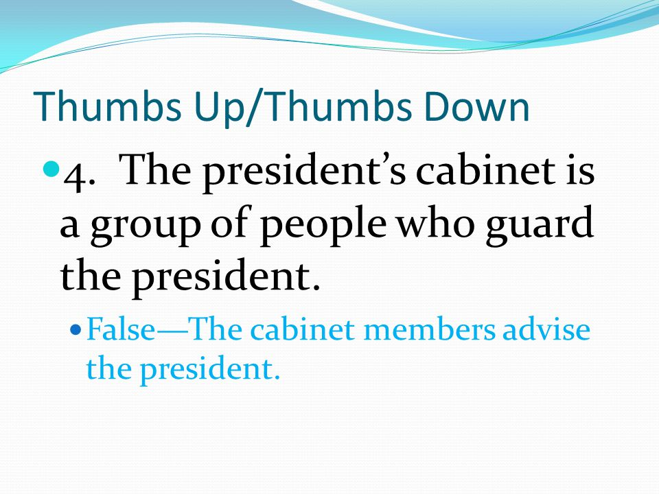 Thumbs Up/Thumbs Down 4. The president's cabinet is a group of people who guard the president.