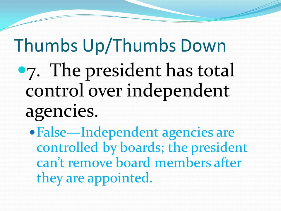 Thumbs Up/Thumbs Down 7. The president has total control over independent agencies.