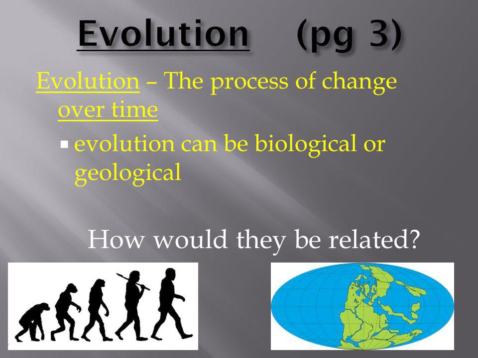Geological evolution is driven by The Theory of Plate Tectonics and the idea that Earth itself has evolved Remember…  Geologic Time Scale  Tectonic Plate Movement  Continental Drift & Pangaea  Law of Superposition  Fossils