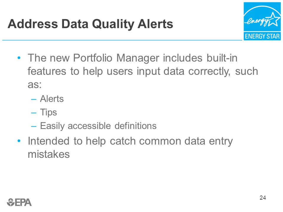 Address Data Quality Alerts The new Portfolio Manager includes built-in features to help users input data correctly, such as: –Alerts –Tips –Easily accessible definitions Intended to help catch common data entry mistakes 24