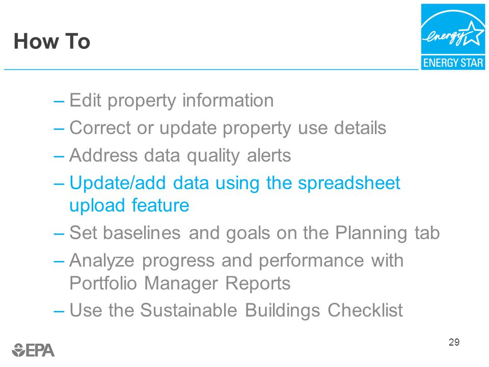 How To –Edit property information –Correct or update property use details –Address data quality alerts –Update/add data using the spreadsheet upload feature –Set baselines and goals on the Planning tab –Analyze progress and performance with Portfolio Manager Reports –Use the Sustainable Buildings Checklist 29