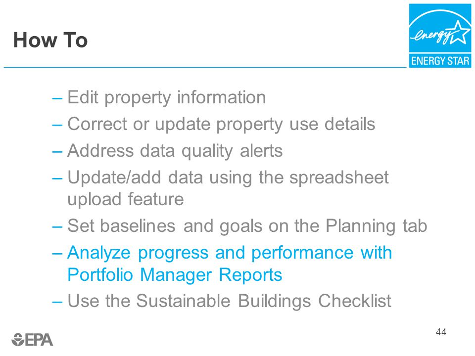 How To –Edit property information –Correct or update property use details –Address data quality alerts –Update/add data using the spreadsheet upload feature –Set baselines and goals on the Planning tab –Analyze progress and performance with Portfolio Manager Reports –Use the Sustainable Buildings Checklist 44