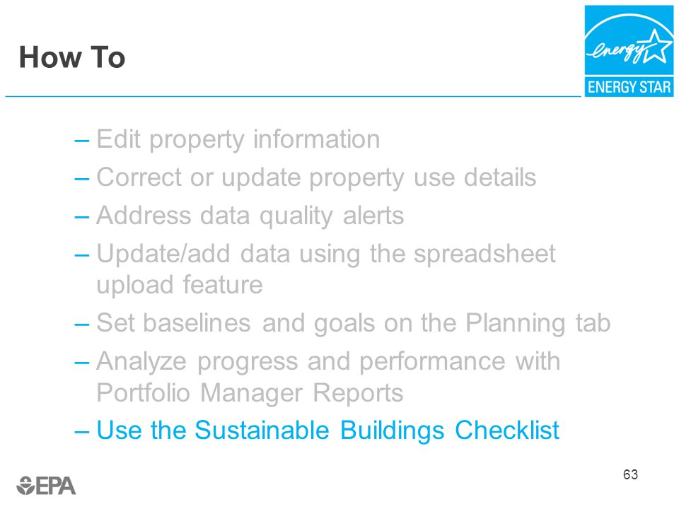 How To –Edit property information –Correct or update property use details –Address data quality alerts –Update/add data using the spreadsheet upload feature –Set baselines and goals on the Planning tab –Analyze progress and performance with Portfolio Manager Reports –Use the Sustainable Buildings Checklist 63