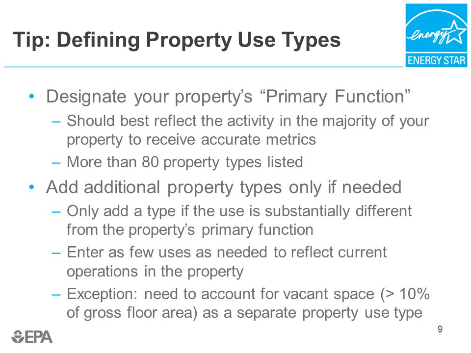 Tip: Defining Property Use Types Designate your property's Primary Function –Should best reflect the activity in the majority of your property to receive accurate metrics –More than 80 property types listed Add additional property types only if needed –Only add a type if the use is substantially different from the property's primary function –Enter as few uses as needed to reflect current operations in the property –Exception: need to account for vacant space (> 10% of gross floor area) as a separate property use type 9