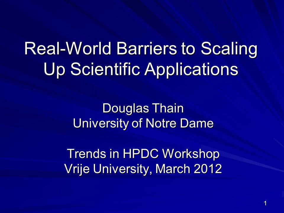 1 Real-World Barriers to Scaling Up Scientific Applications Douglas Thain University of Notre Dame Trends in HPDC Workshop Vrije University, March 2012