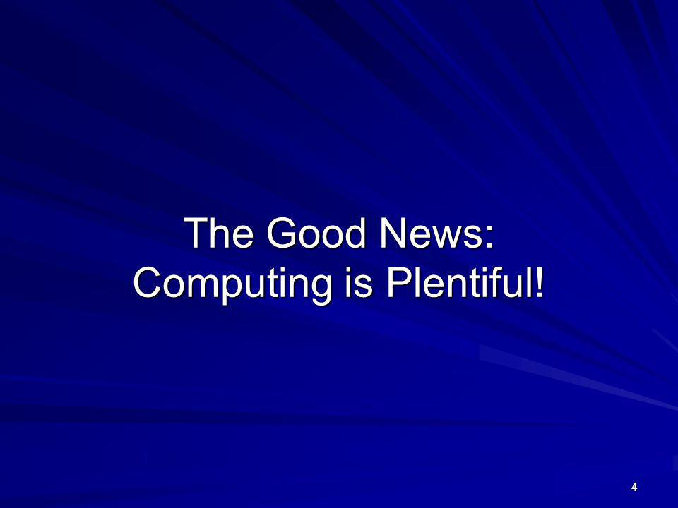 The Good News: Computing is Plentiful! 4