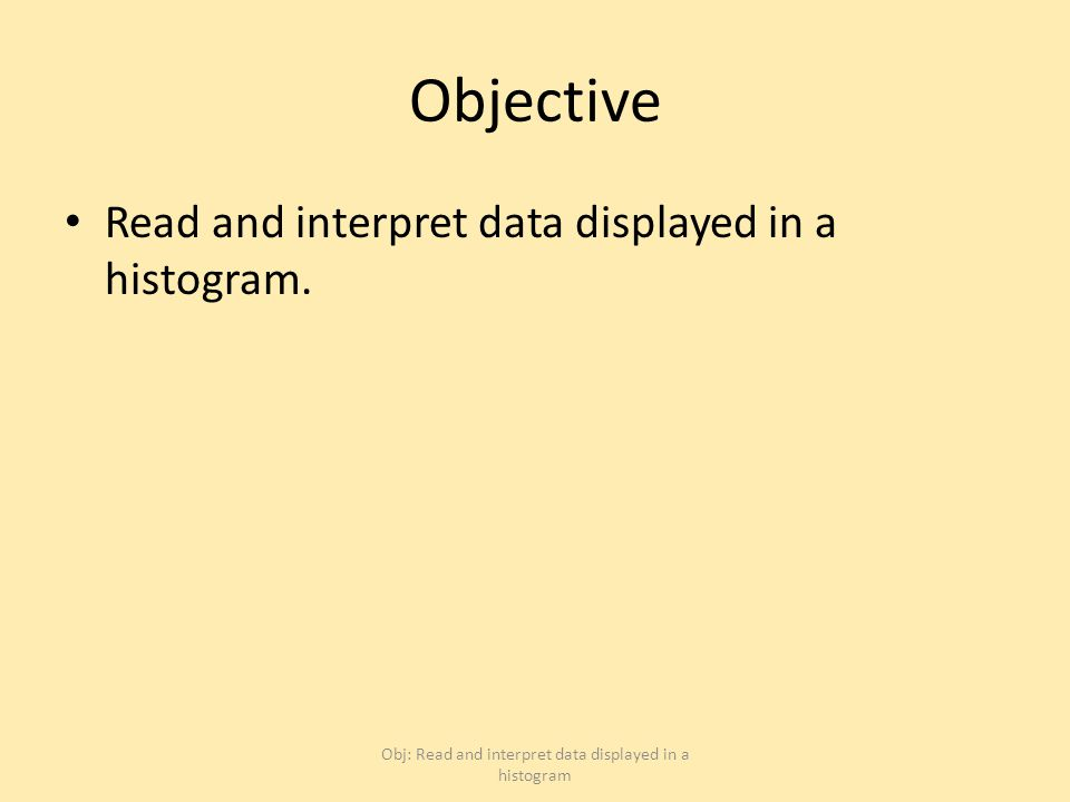 Objective Read and interpret data displayed in a histogram.