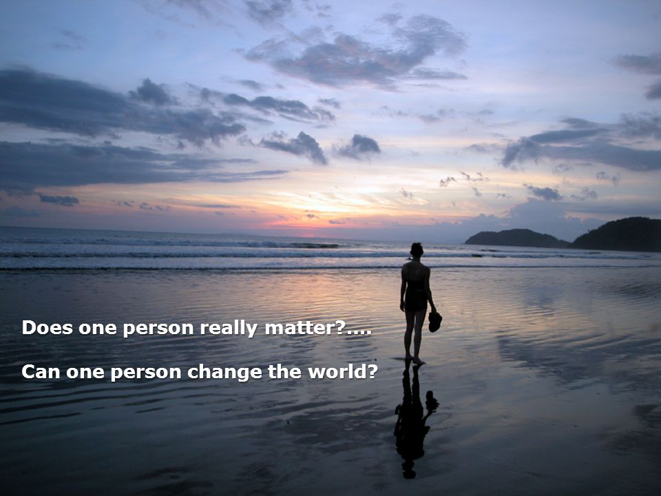Does one person really matter?…. Can one person change the world?