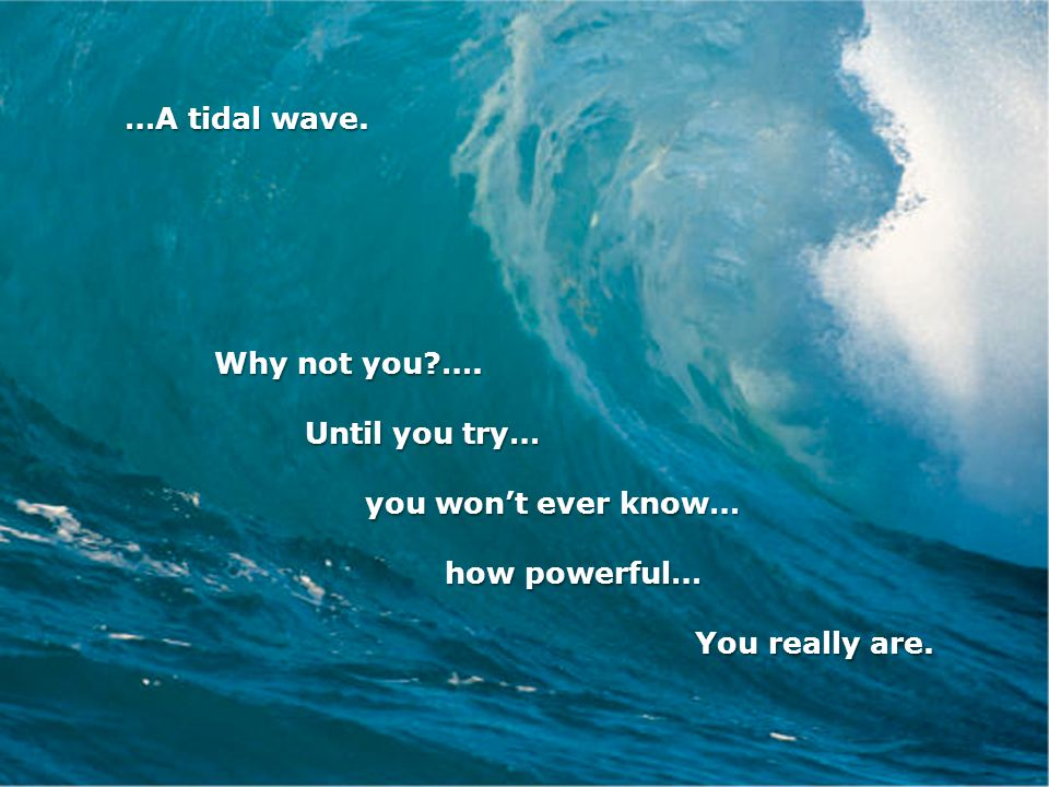 …A tidal wave. Why not you?…. Why not you?….
