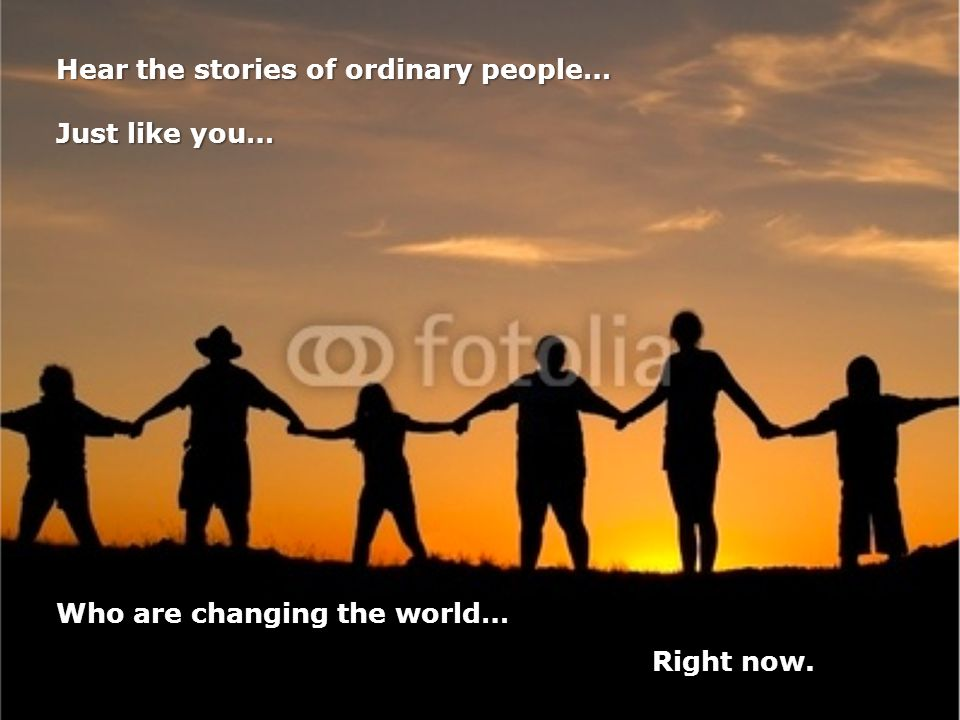 Hear the stories of ordinary people… Just like you… Who are changing the world… Right now.