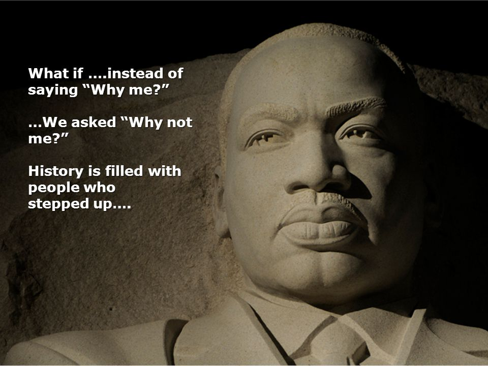 What if ….instead of saying Why me? …We asked Why not me? History is filled with people who stepped up….