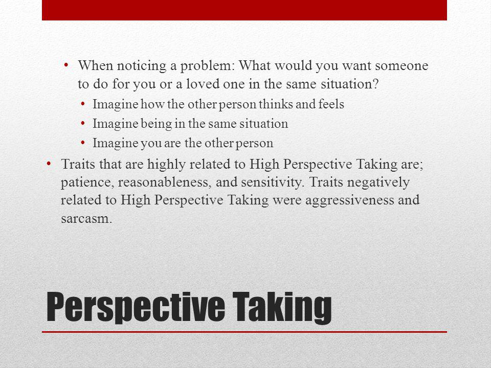 Perspective Taking When noticing a problem: What would you want someone to do for you or a loved one in the same situation.