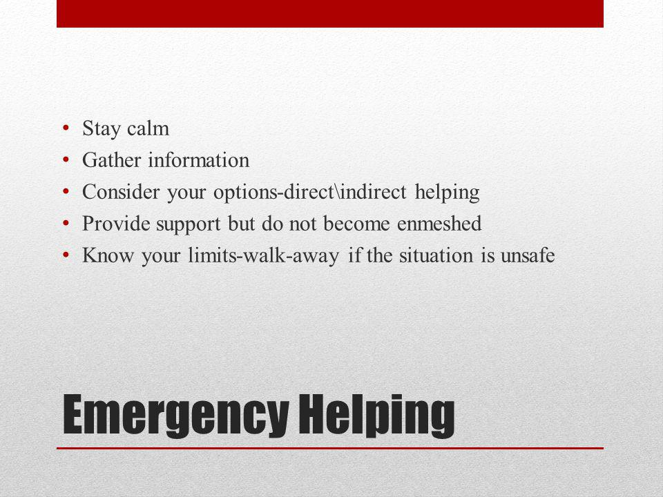 Emergency Helping Stay calm Gather information Consider your options-direct\indirect helping Provide support but do not become enmeshed Know your limits-walk-away if the situation is unsafe