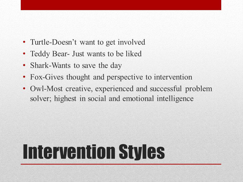 Intervention Styles Turtle-Doesn't want to get involved Teddy Bear- Just wants to be liked Shark-Wants to save the day Fox-Gives thought and perspecti