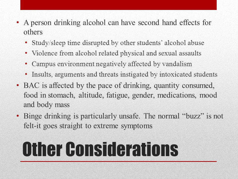 Other Considerations A person drinking alcohol can have second hand effects for others Study/sleep time disrupted by other students' alcohol abuse Violence from alcohol related physical and sexual assaults Campus environment negatively affected by vandalism Insults, arguments and threats instigated by intoxicated students BAC is affected by the pace of drinking, quantity consumed, food in stomach, altitude, fatigue, gender, medications, mood and body mass Binge drinking is particularly unsafe.