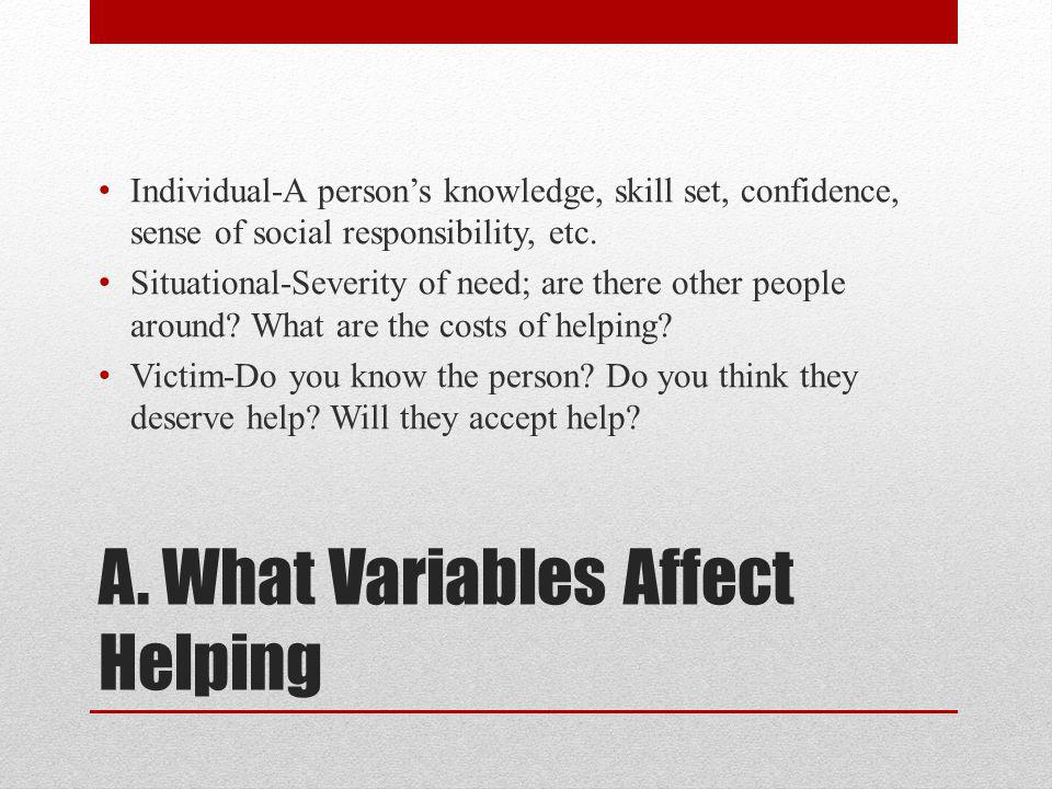 A. What Variables Affect Helping Individual-A person's knowledge, skill set, confidence, sense of social responsibility, etc. Situational-Severity of