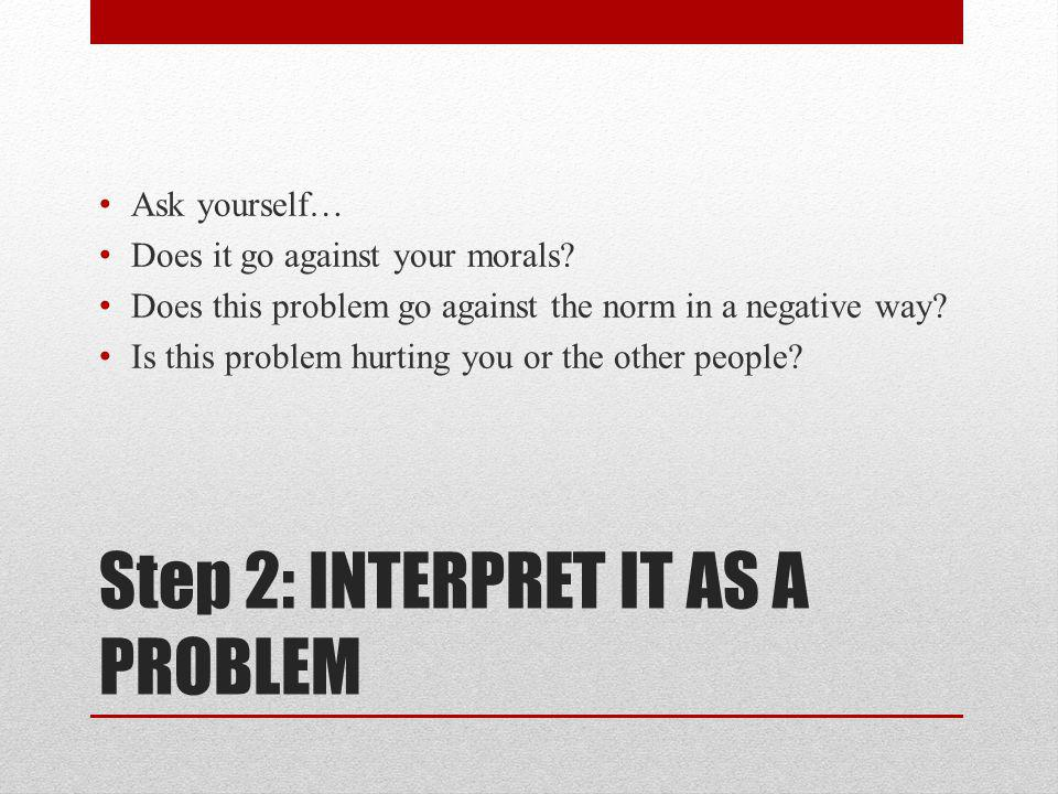 Step 2: INTERPRET IT AS A PROBLEM Ask yourself… Does it go against your morals.