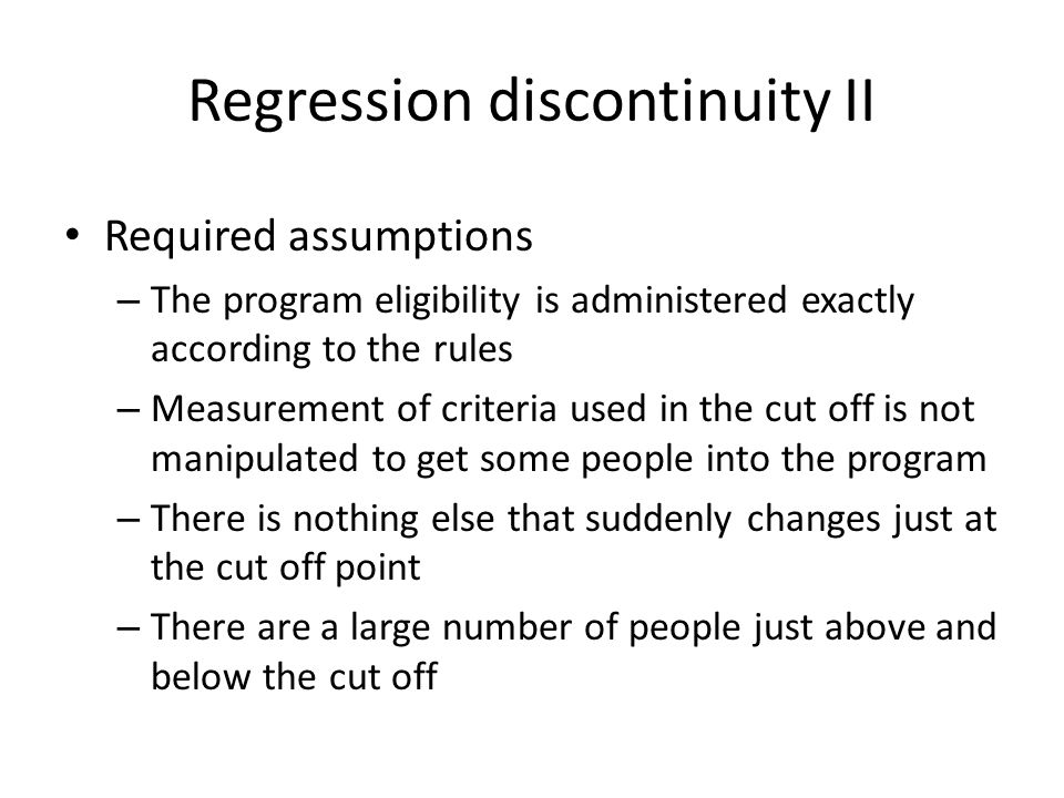 Regression discontinuity II Required assumptions – The program eligibility is administered exactly according to the rules – Measurement of criteria used in the cut off is not manipulated to get some people into the program – There is nothing else that suddenly changes just at the cut off point – There are a large number of people just above and below the cut off