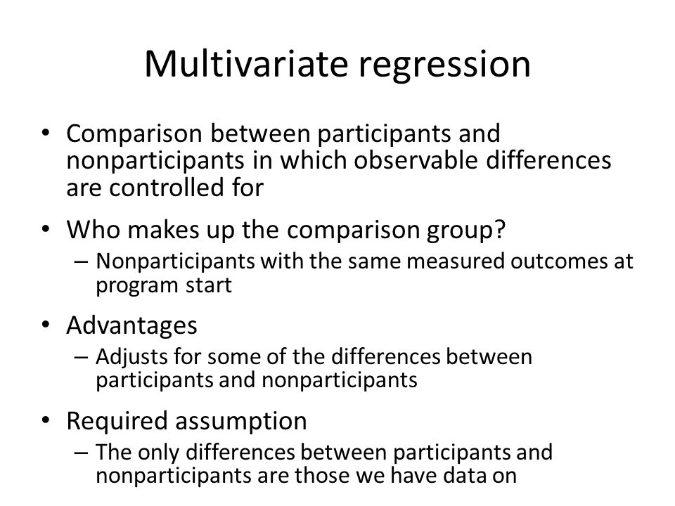 Multivariate regression Comparison between participants and nonparticipants in which observable differences are controlled for Who makes up the comparison group.