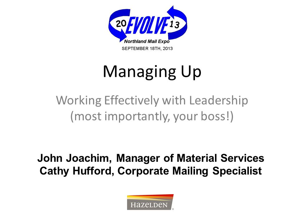 Managing Up Working Effectively with Leadership (most importantly, your boss!) John Joachim, Manager of Material Services Cathy Hufford, Corporate Mai