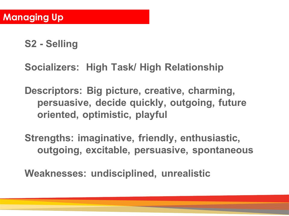 Closing Managing Up S2 - Selling Socializers: High Task/ High Relationship Descriptors: Big picture, creative, charming, persuasive, decide quickly, o