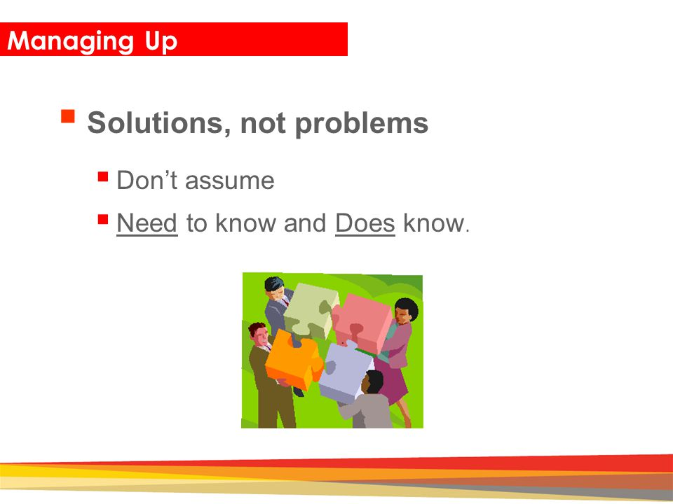 Closing Managing Up  Solutions, not problems  Don't assume  Need to know and Does know.