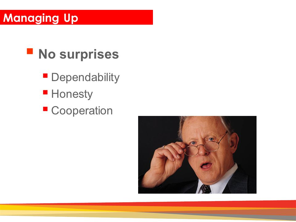 Closing Managing Up  No surprises  Dependability  Honesty  Cooperation
