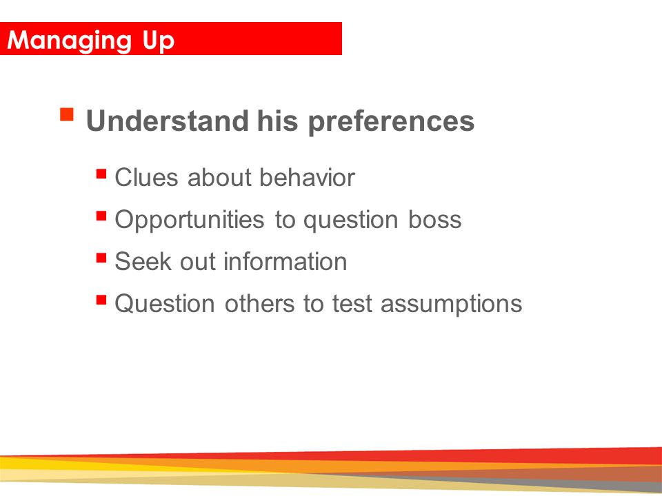 Closing Managing Up  Understand his preferences  Clues about behavior  Opportunities to question boss  Seek out information  Question others to t