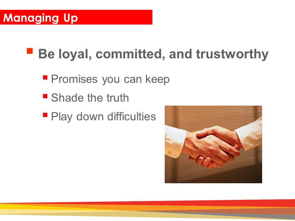 Closing Managing Up  Be loyal, committed, and trustworthy  Promises you can keep  Shade the truth  Play down difficulties