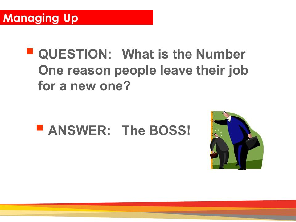Closing Managing Up  QUESTION: What is the Number One reason people leave their job for a new one?  ANSWER: The BOSS!