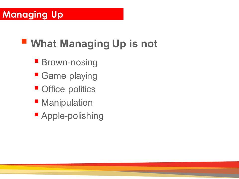 Closing Managing Up  What Managing Up is not  Brown-nosing  Game playing  Office politics  Manipulation  Apple-polishing