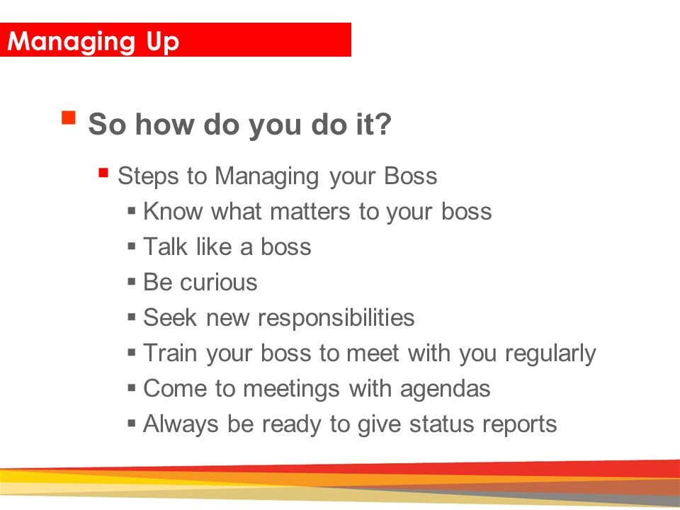 Closing Managing Up  So how do you do it?  Steps to Managing your Boss  Know what matters to your boss  Talk like a boss  Be curious  Seek new r