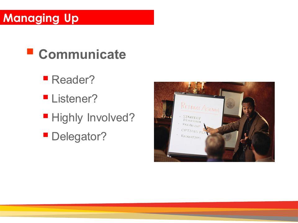 Closing Managing Up  Communicate  Reader?  Listener?  Highly Involved?  Delegator?