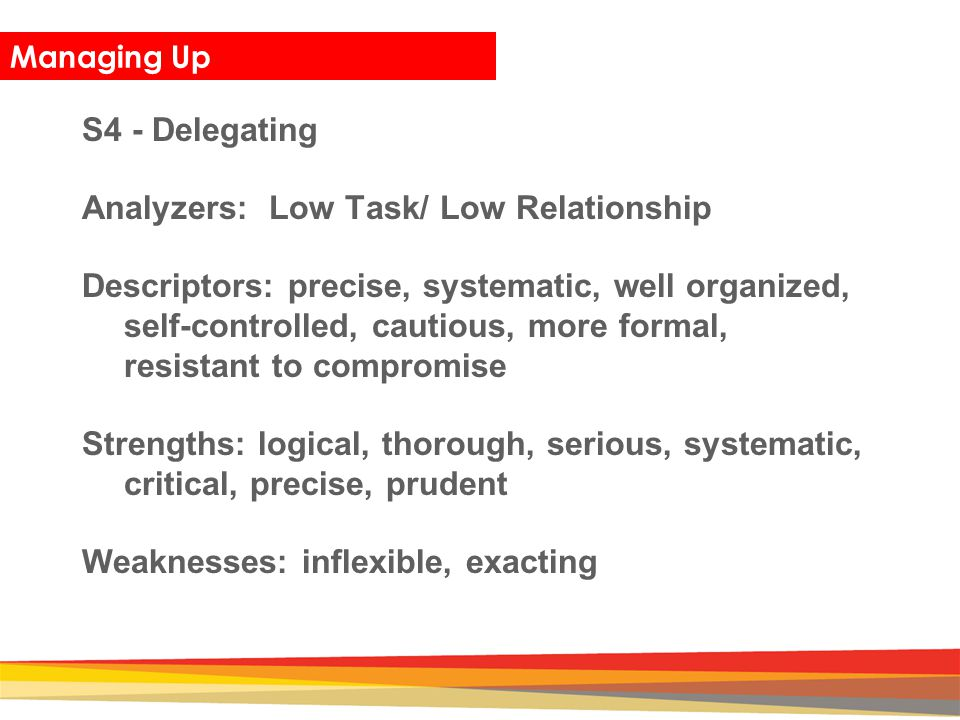 Closing Managing Up S4 - Delegating Analyzers: Low Task/ Low Relationship Descriptors: precise, systematic, well organized, self-controlled, cautious,