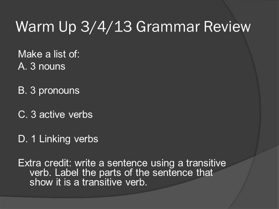 Warm Up 3/4/13 Grammar Review Make a list of: A. 3 nouns B.