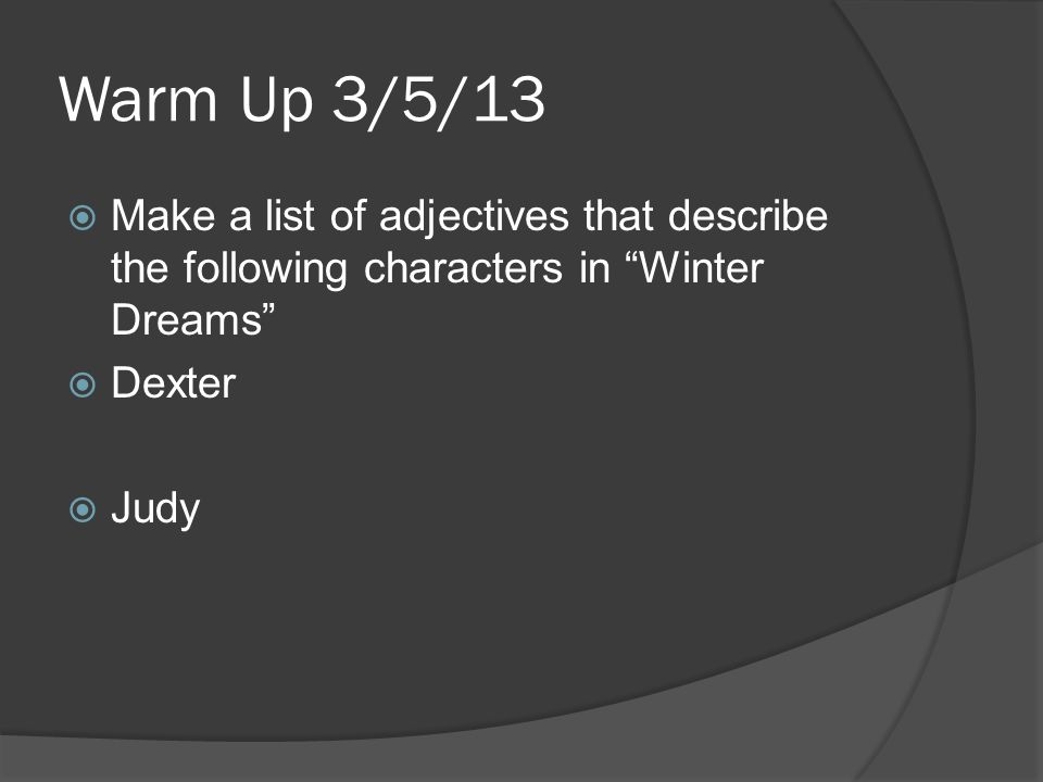 Warm Up 3/5/13  Make a list of adjectives that describe the following characters in Winter Dreams  Dexter  Judy