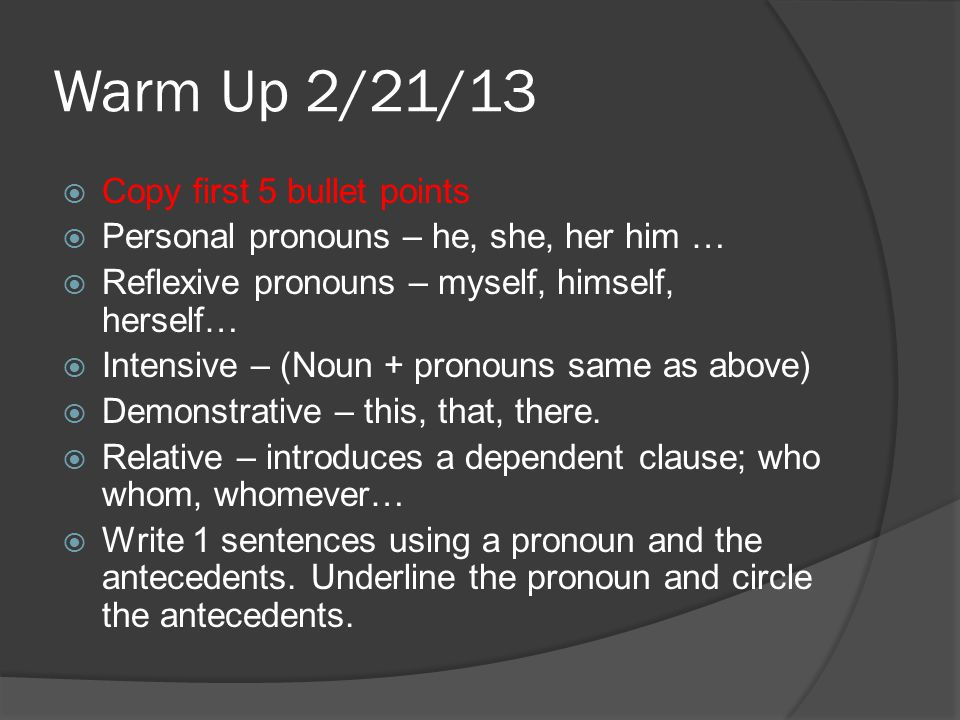 Warm Up 2/21/13  Copy first 5 bullet points  Personal pronouns – he, she, her him …  Reflexive pronouns – myself, himself, herself…  Intensive – (Noun + pronouns same as above)  Demonstrative – this, that, there.