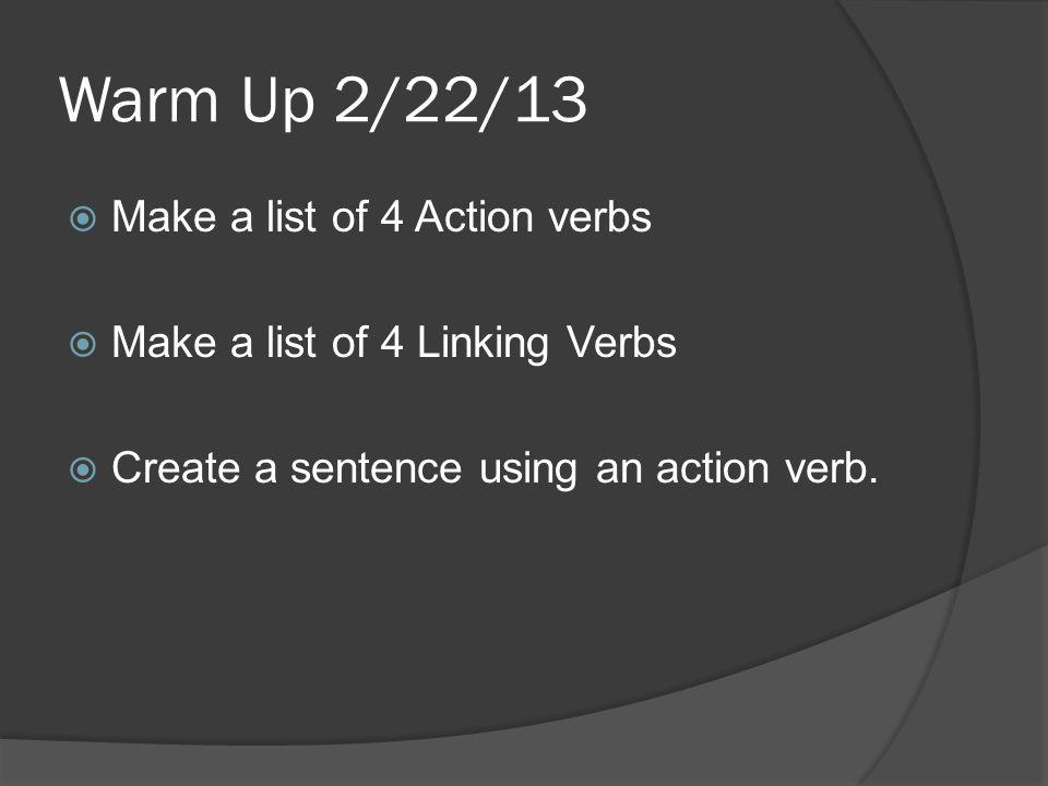 Warm Up 2/22/13  Make a list of 4 Action verbs  Make a list of 4 Linking Verbs  Create a sentence using an action verb.