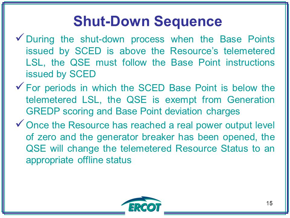 Shut-Down Sequence During the shut-down process when the Base Points issued by SCED is above the Resource's telemetered LSL, the QSE must follow the B