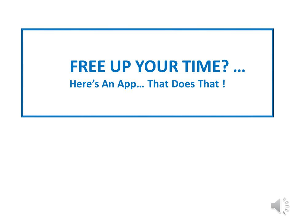 FREE UP YOUR TIME? … Here's An App… That Does That !